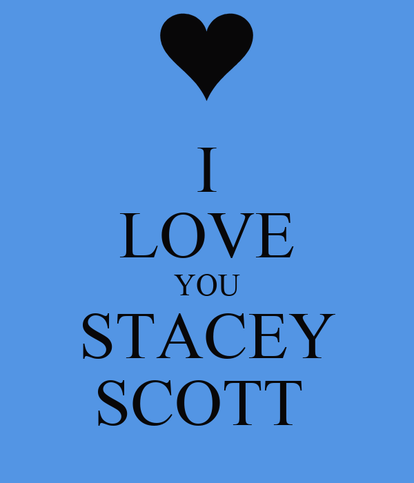 I LOVE YOU STACEY SCOTT