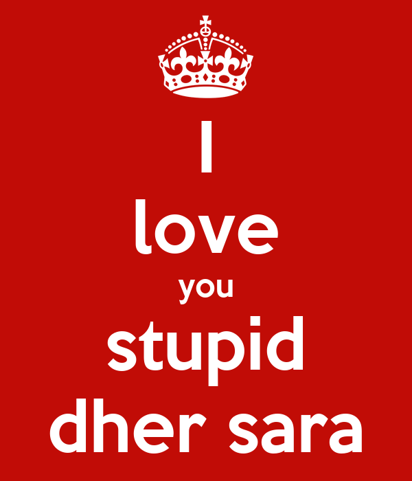I love you stupid dher sara