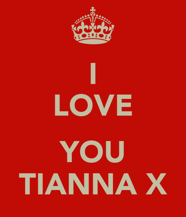 I LOVE  YOU TIANNA X