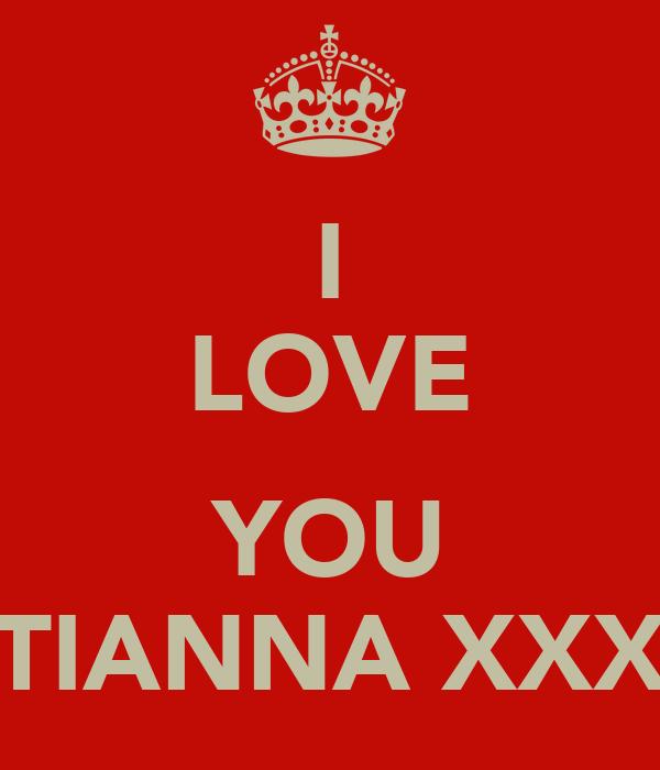 I LOVE  YOU TIANNA XXX