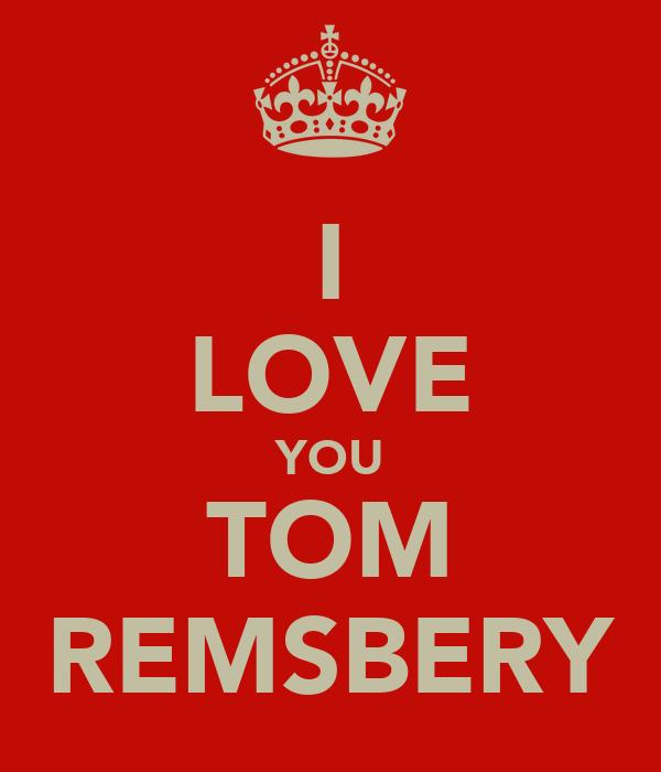 I LOVE YOU TOM REMSBERY