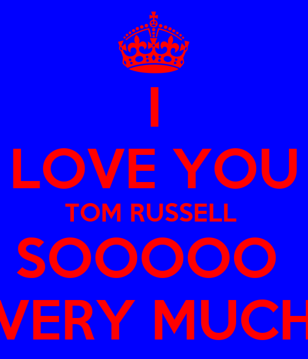 I LOVE YOU TOM RUSSELL  SOOOOO  VERY MUCH