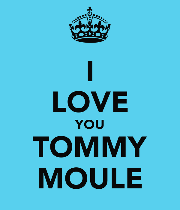 I LOVE YOU TOMMY MOULE