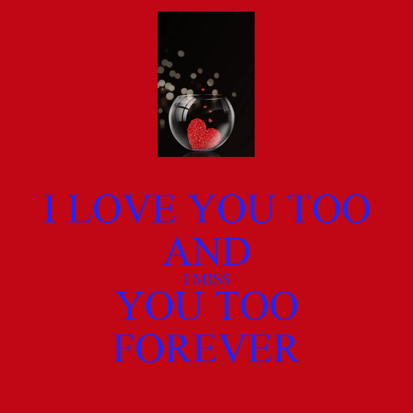 Sad I Miss You Quotes For Friends: I LOVE YOU TOO AND I MISS YOU TOO FOREVER Poster