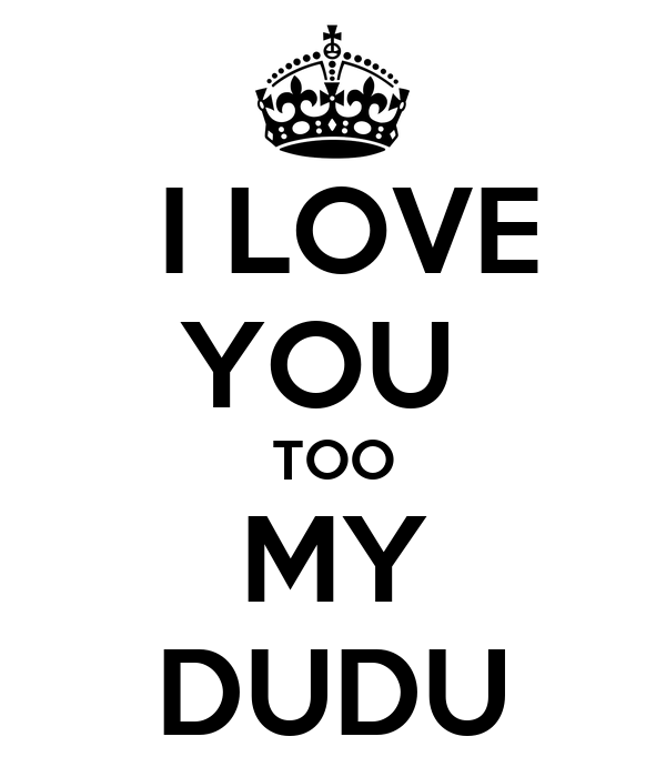 I LOVE YOU  TOO MY DUDU