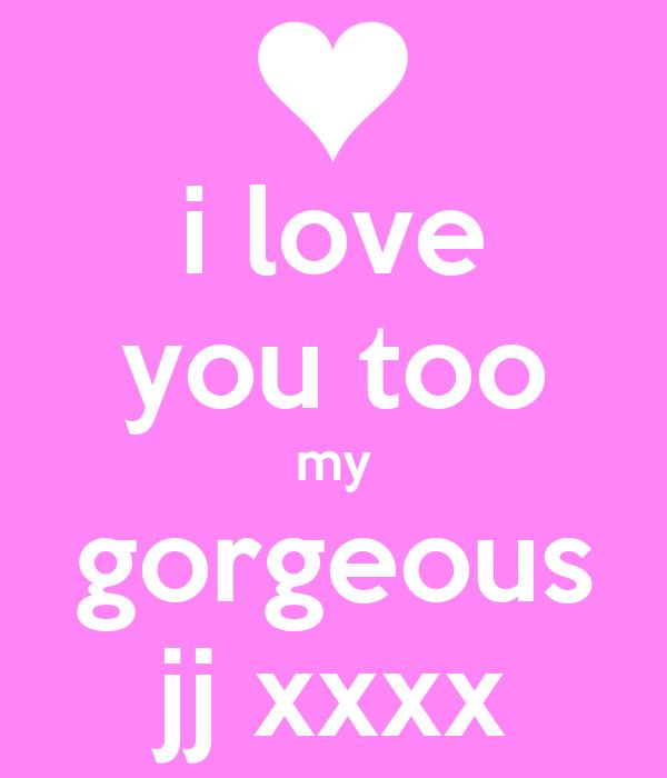 i love you too my gorgeous jj xxxx