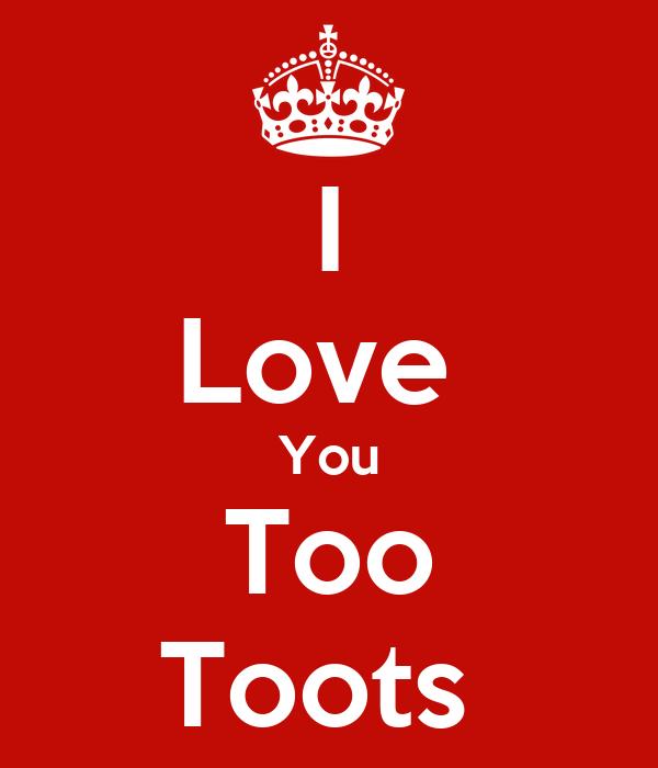 I Love  You Too Toots