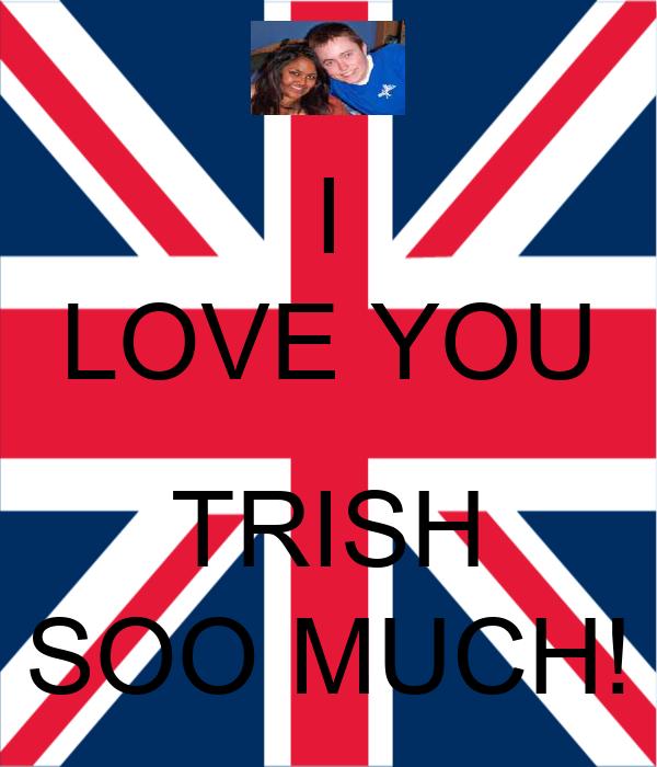 I LOVE YOU  TRISH SOO MUCH!