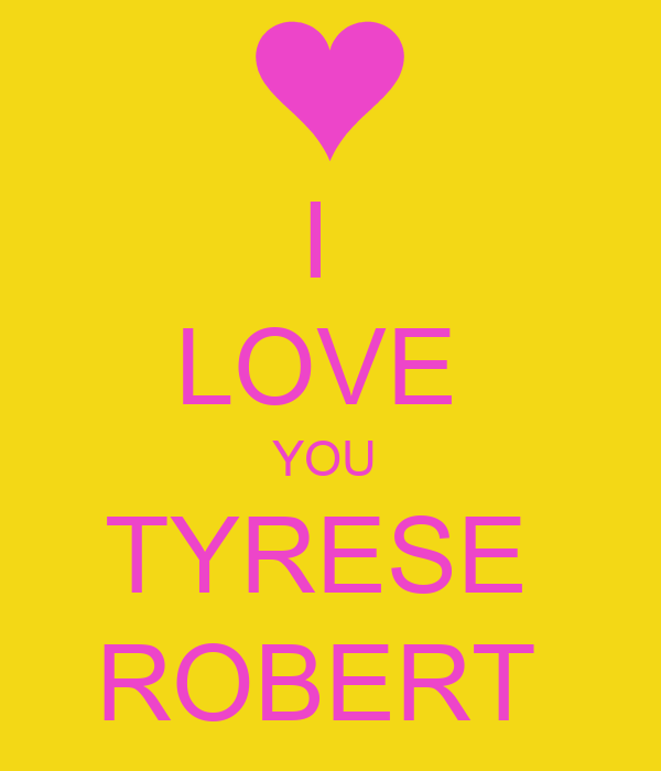 I  LOVE  YOU  TYRESE  ROBERT