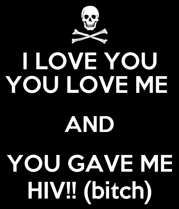 I LOVE YOU YOU LOVE ME  AND YOU GAVE ME HIV!! (bitch)