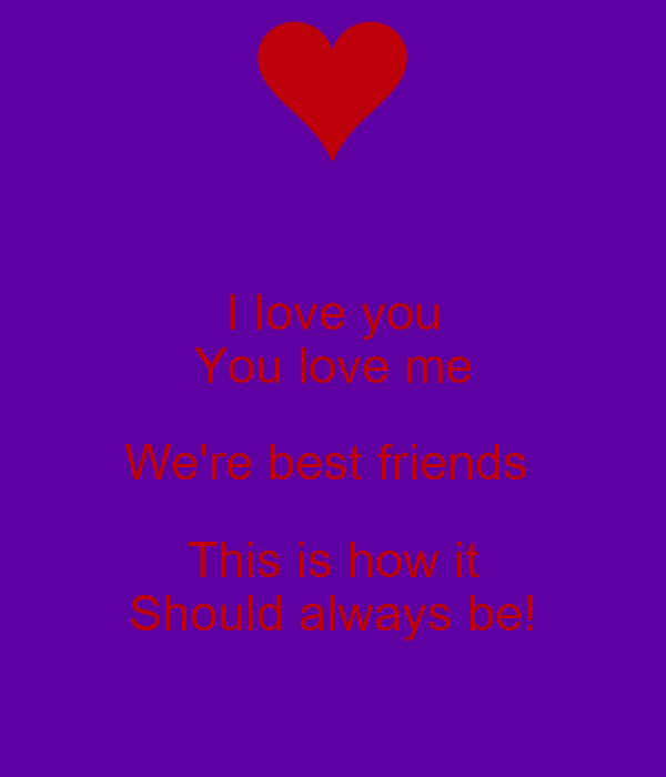 I love you You love me We're best friends  This is how it Should always be!