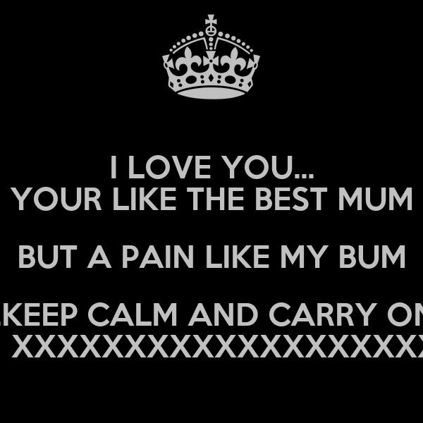 I LOVE YOU... YOUR LIKE THE BEST MUM BUT A PAIN LIKE MY BUM ..KEEP CALM AND CARRY ON    XXXXXXXXXXXXXXXXXXX