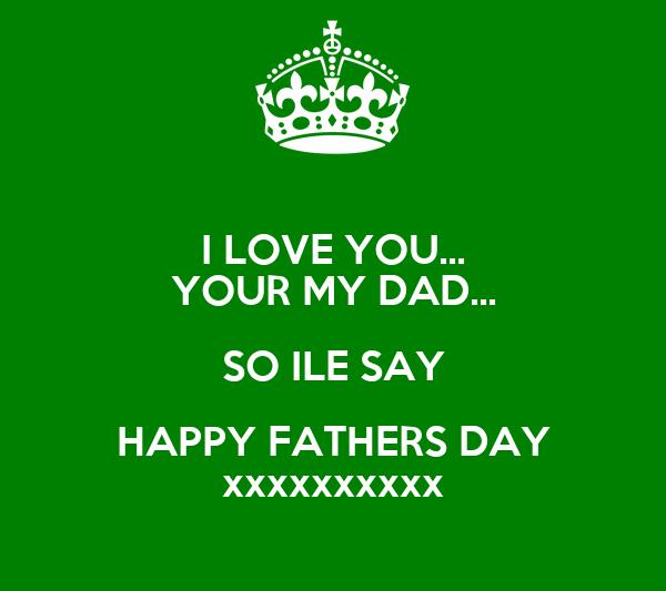 I LOVE YOU... YOUR MY DAD... SO ILE SAY HAPPY FATHERS DAY xxxxxxxxxx