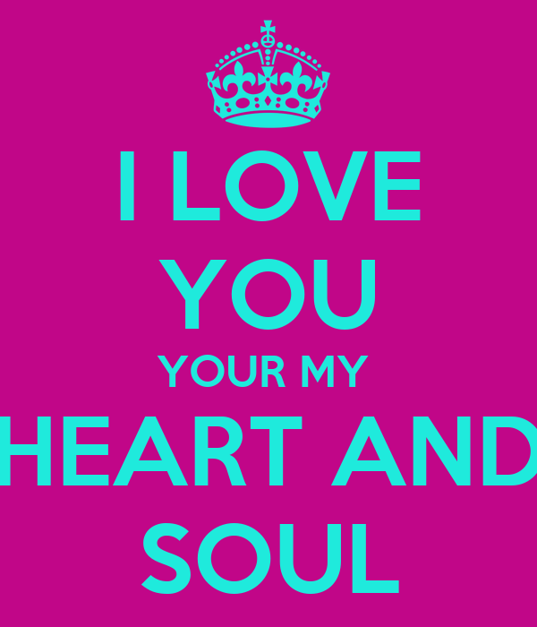 I LOVE YOU YOUR MY  HEART AND SOUL