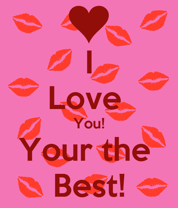 I Love  You! Your the  Best!
