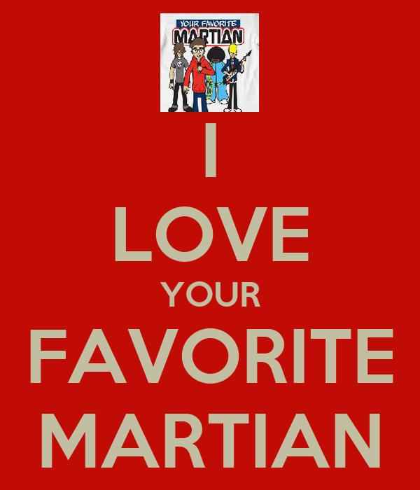 I LOVE YOUR FAVORITE MARTIAN