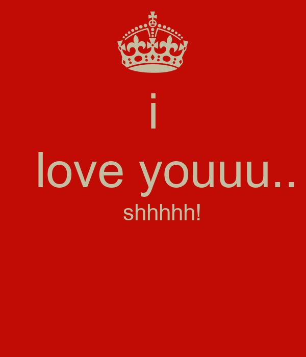 i    love youuu..    shhhhh!