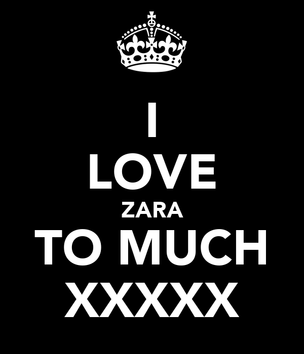I LOVE ZARA TO MUCH XXXXX