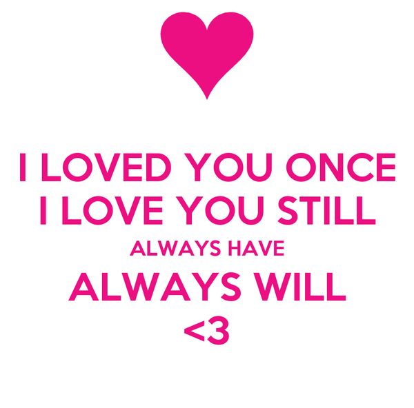 I LOVED YOU ONCE I LOVE YOU STILL ALWAYS HAVE ALWAYS WILL <3
