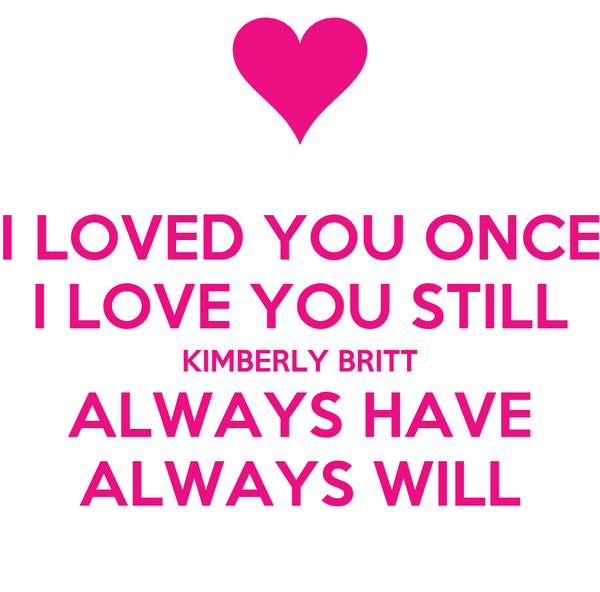 I LOVED YOU ONCE I LOVE YOU STILL KIMBERLY BRITT ALWAYS HAVE ALWAYS WILL