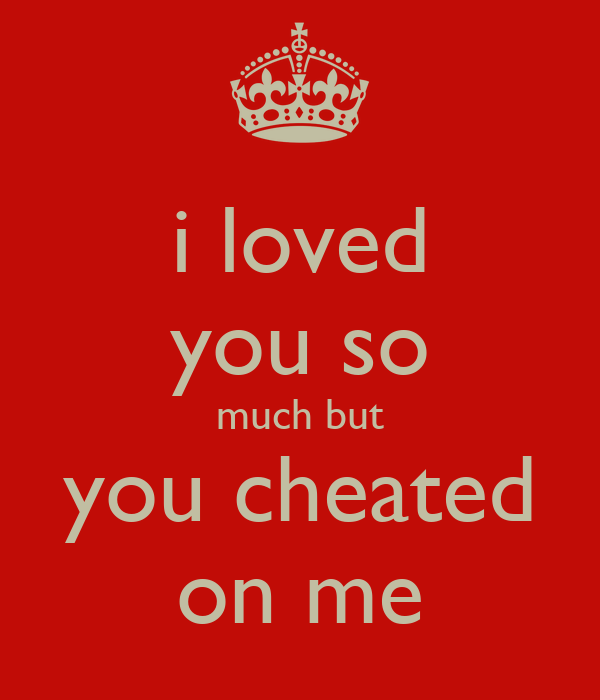 i loved you so much but you cheated on me