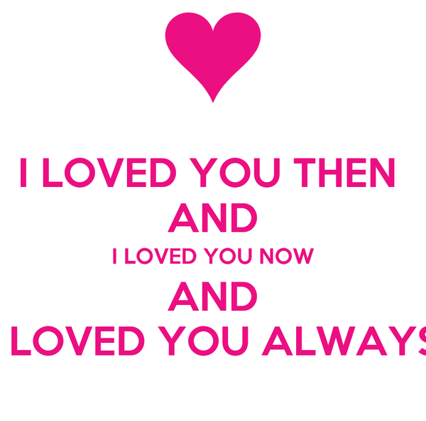 I LOVED YOU THEN  AND I LOVED YOU NOW AND I LOVED YOU ALWAYS