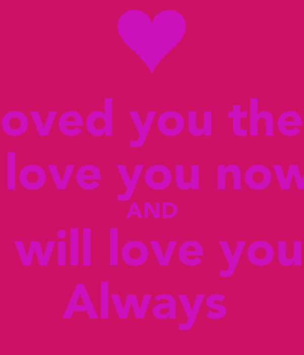 I loved you then  I love you now  AND I will love you  Always