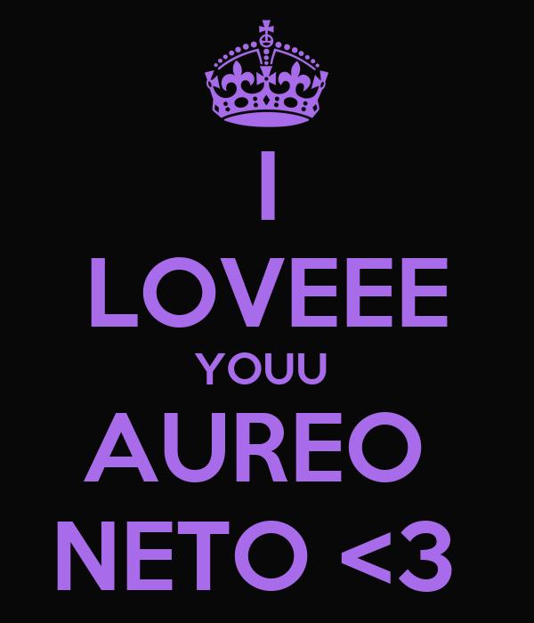 I LOVEEE YOUU  AUREO  NETO <3