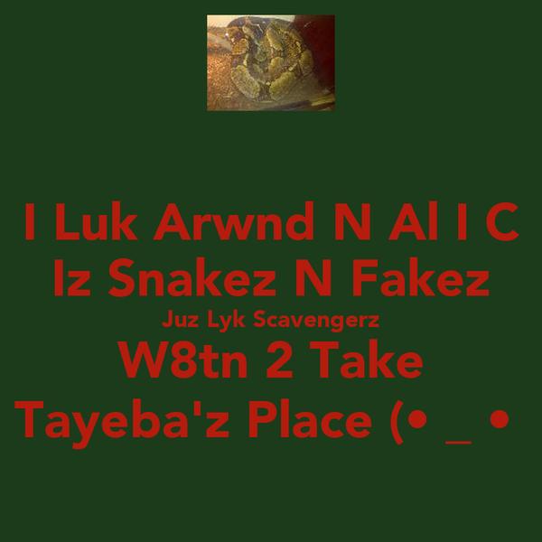 I Luk Arwnd N Al I C Iz Snakez N Fakez Juz Lyk Scavengerz W8tn 2 Take Tayeba'z Place (•͡_ •͡