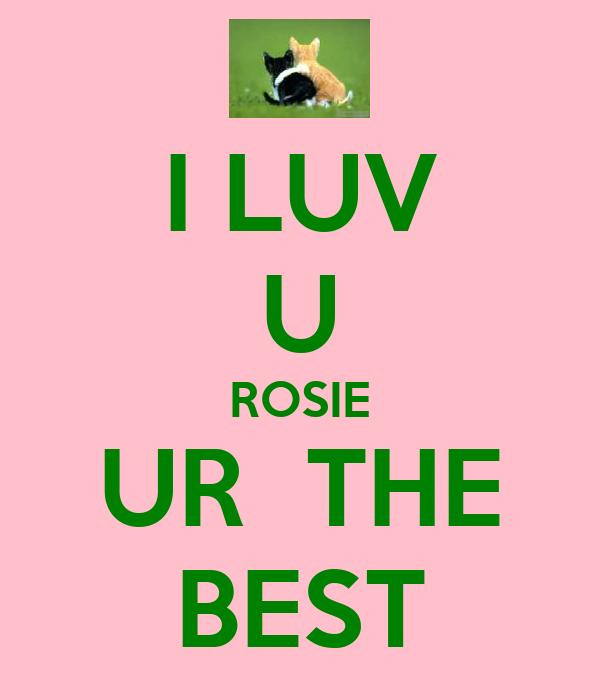 I LUV U ROSIE UR  THE BEST