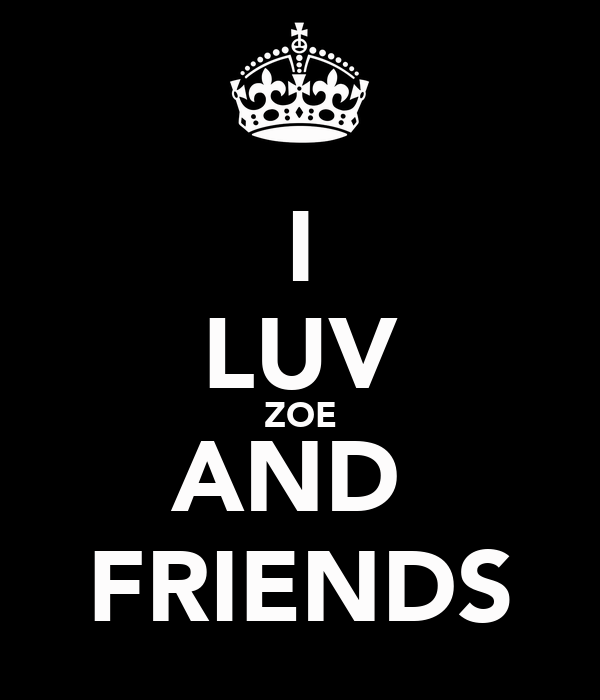 I LUV ZOE AND  FRIENDS