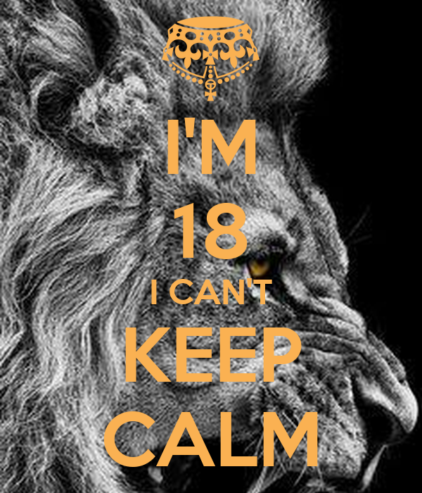 I'M 18 I CAN'T KEEP CALM