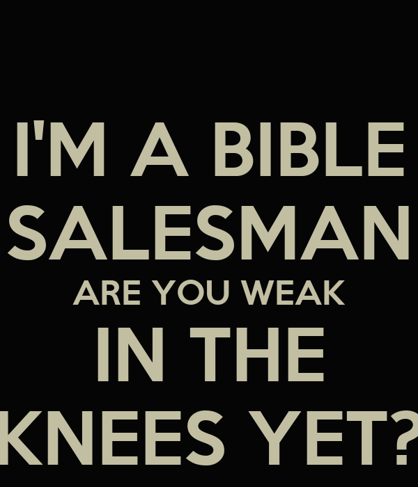 I'M A BIBLE SALESMAN ARE YOU WEAK IN THE KNEES YET?