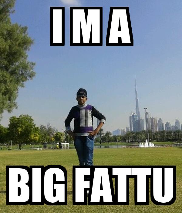 I M A BIG FATTU