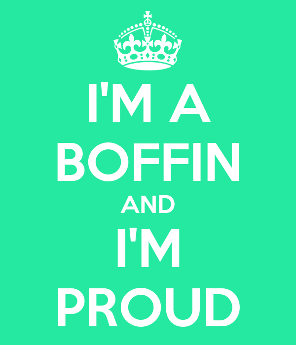 I'M A BOFFIN AND I'M PROUD