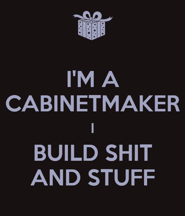 I'M A CABINETMAKER I BUILD SHIT AND STUFF