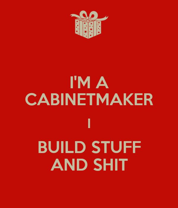 I'M A CABINETMAKER I BUILD STUFF AND SHIT
