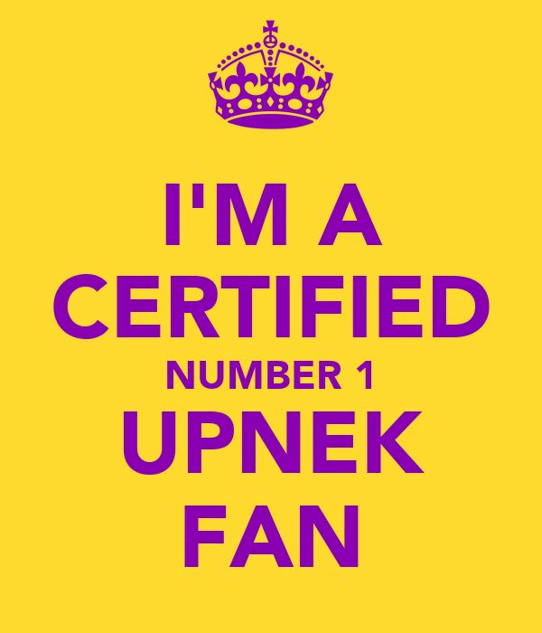 I'M A CERTIFIED NUMBER 1 UPNEK FAN