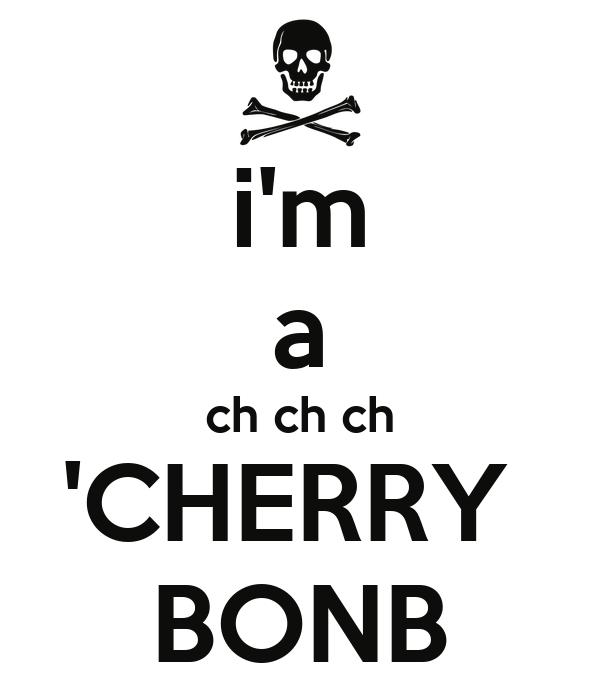 i'm a ch ch ch 'CHERRY  BONB