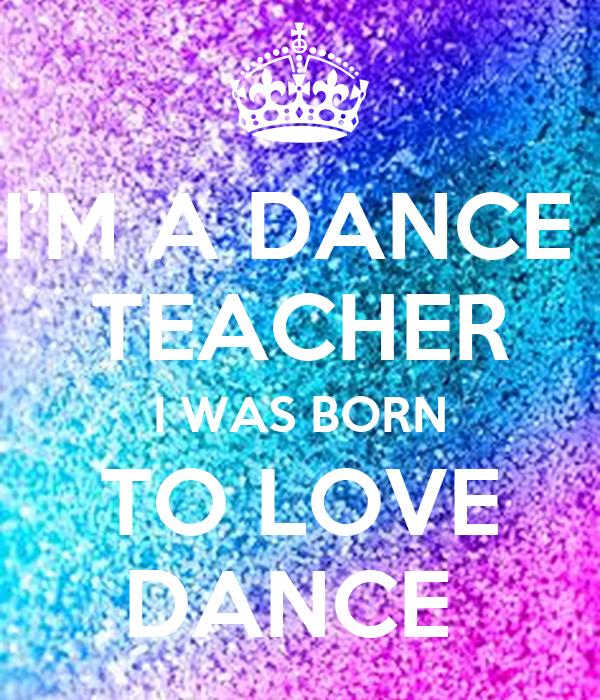 I'M A DANCE  TEACHER I WAS BORN TO LOVE DANCE