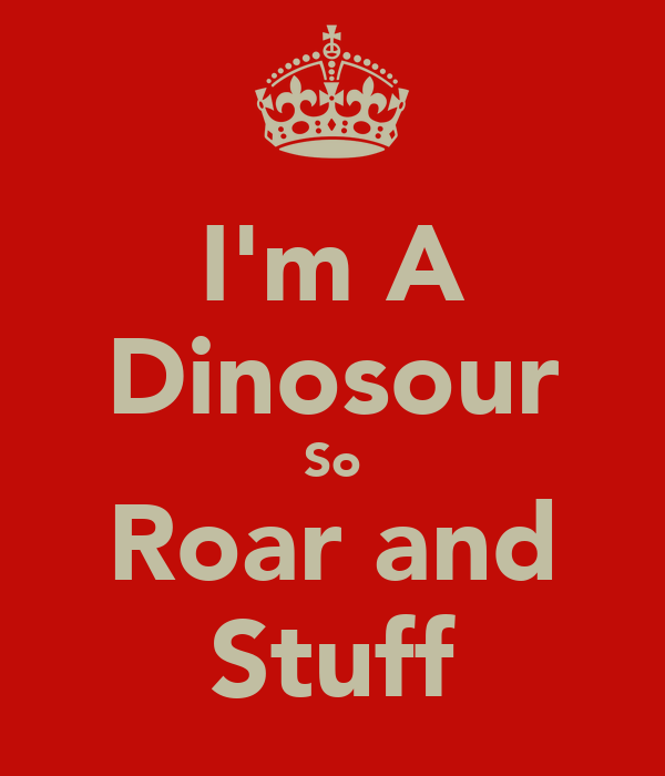 I'm A Dinosour So Roar and Stuff
