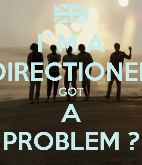 I`M A DIRECTIONER GOT A PROBLEM ?