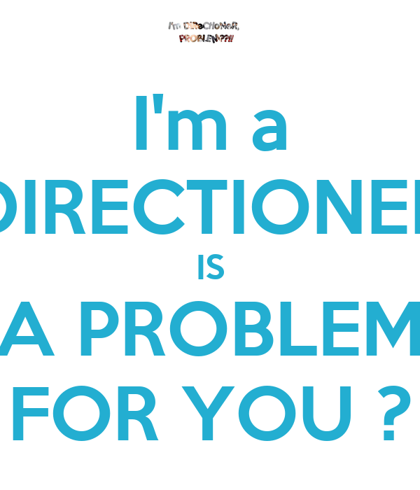 I'm a DIRECTIONER IS A PROBLEM FOR YOU ?