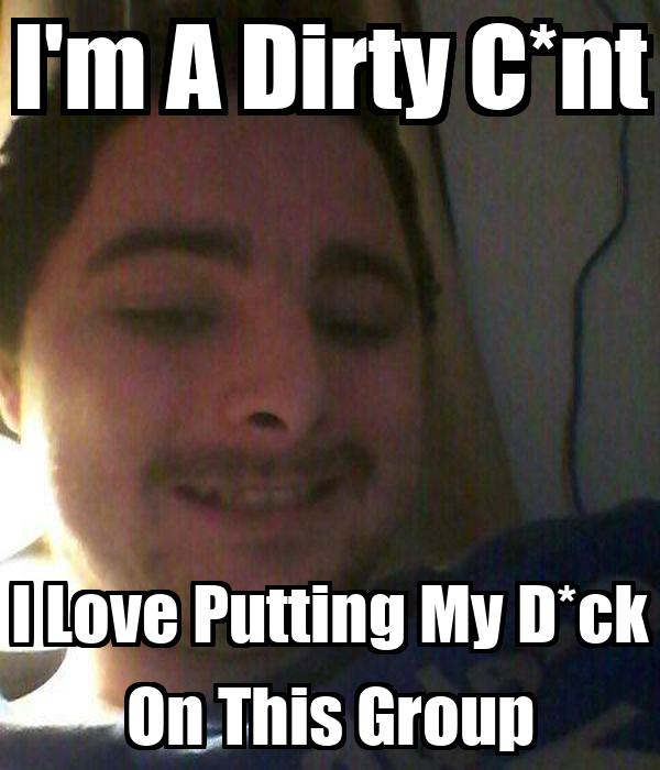 I'm A Dirty C*nt I Love Putting My D*ck On This Group