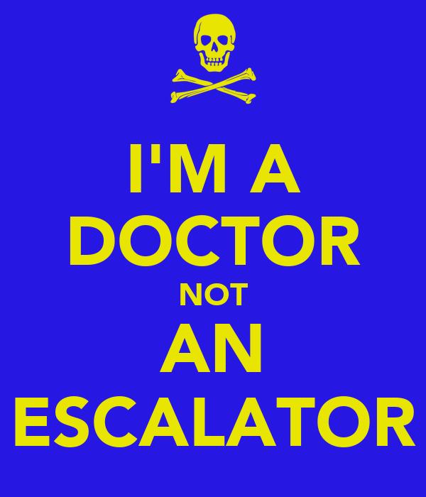 I'M A DOCTOR NOT AN ESCALATOR