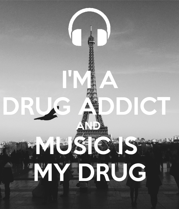 I'M A DRUG ADDICT  AND  MUSIC IS  MY DRUG