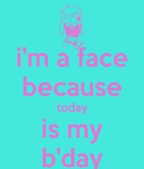 i'm a face because today is my b'day