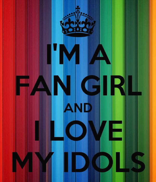 I'M A FAN GIRL AND I LOVE MY IDOLS