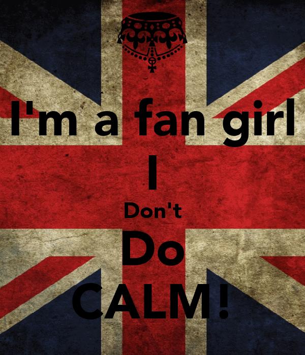 I'm a fan girl I Don't Do CALM!