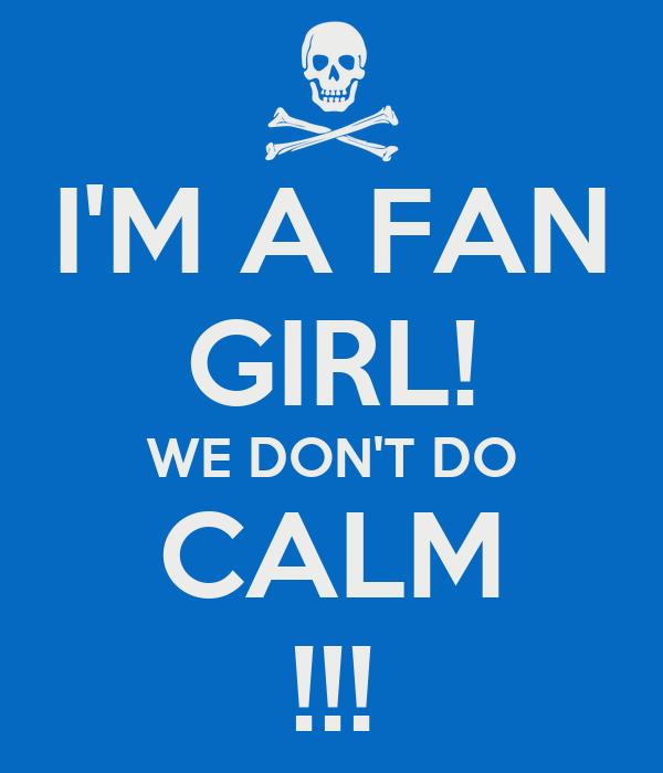I'M A FAN GIRL! WE DON'T DO CALM !!!